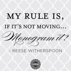 If it's not moving monogram it! & thats what i plan to do :) LOVE REESE!