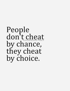 People don't cheat by chance, they cheat by choice.
