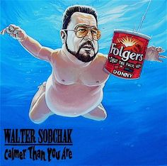 """Calmer Than You Are"" by Dave MacDowell.. Love it in oh so many ways... The Dude abides, and Walter rules!"