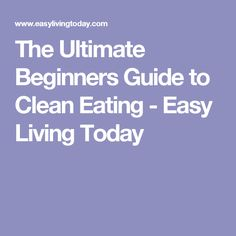 The Ultimate Beginners Guide to Clean Eating - Easy Living Today