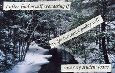 Secret from PostSecret.com - I find myself wondering if my life insurance policy will cover my student loans.