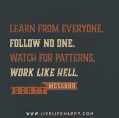 Learn from everyone. Follow no one. Watch for patterns. Work like hell. -Scott McCloud