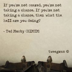 """""""If you're not scared, you're not taking a chance. If you're not taking a chance, then what the hell are you doing?"""""""