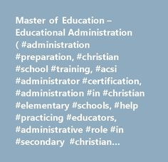 Master of Education – Educational Administration ( #administration #preparation, #christian #school #training, #acsi #administrator #certification, #administration #in #christian #elementary #schools, #help #practicing #educators, #administrative #role #in #secondary #christian #schools, #administrative #role #in #elementary #christian #schools, #school #supervisor, #acsi #certificate, #missionary #schools, #international #schools, #cross-cultural #schools…