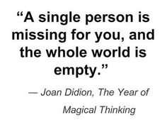 A single person is missing for you, and the whole world is empty - Joan Didion