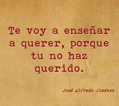 Te voy a ensenar a querer, porque tu no haz querido. ~ José Alfredo Jiménez