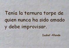 Tenía la ternura torpe de quién nunca ha sido amado y debe improvisar. #frases #citas #isabelallende