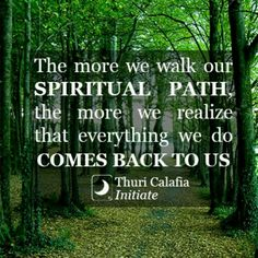 ~ The more we walk our Spiritual Path, the more we realize that everything we do Comes Back to Us.