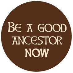 Be a good ancestor now.