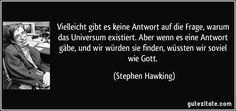 Vielleicht gibt es keine Antwort auf die Frage, warum das Universum existiert. Aber wenn es eine Antwort gäbe, und wir würden sie finden, wüssten wir soviel wie Gott. (Stephen Hawking)