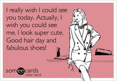 I really wish I could see you today. Actually, I really wish you could see me. I look super-cute. Good hair day and fabulous shoes! | Hair & Beauty Memes | hair humor | fashion humor | beauty humor | lol | @Emma Hardman Magazine