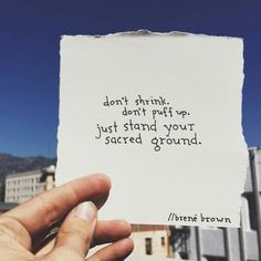 Dont shrink dont puff up just stand your sacred ground. Brene  brown