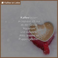 """Kaffeetassen  akzeptiere ich nur  ab der Größe  """"Aquarium""""  und aufwärts.  Alles andere ist  Puppengeschirr!"""