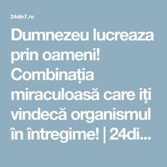 Dumnezeu lucreaza prin oameni! Combinația miraculoasă care iți vindecă organismul în întregime! | 24din7.ro