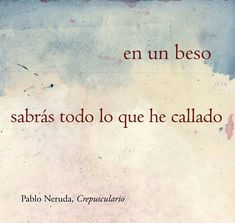 In one kiss, you'll know all I haven't said. Pablo Neruda.