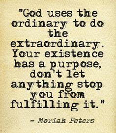 """God uses the ordinary to do the extraordinary. Your existence has a purpose, don't let anything stop you from fulfilling it."" -Moriah Peters #BodyLife This quote courtesy of @Pinstamatic (http://pinstamatic.com)"