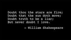 Twijfel of de sterren vuur zijn. Twijfel of de zon zich beweegt. Twijfel of de waarheid een leugen is. Maar twijfel nooit dat ik U liefheb..!!