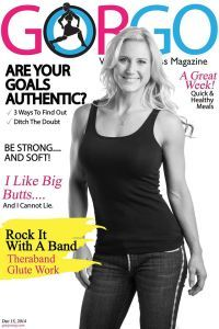 GORGO FITNESS MAGAZINE Issue 28, Dec 15, 2014 Cover Model: Julie Lohre// Are Your Goals Authentic?// I Like Big Butts// Rock It With A Band