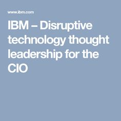IBM – Disruptive technology thought leadership for the CIO