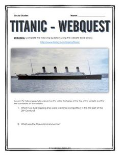 Titanic - Webquest with Key (History.com) - This 8 page Titanic document contains a webquest and teachers key related to the basic history and legacy of the Titanic. It contains 26 questions from the history.com website.Your students will learn about the creation of the Titanic and the story of its sinking in the Atlantic.