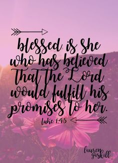 Blessed is she who has believed that the Lord would fulfill his promises to her. -Luke 1:45