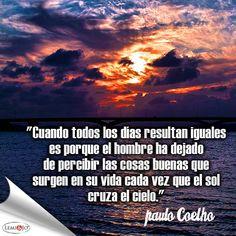 """""""Cuando todos los días resultan iguales es porque el hombre ha dejado de percibir las cosas buenas que surgen en su vida cada vez que el sol cruza el cielo."""" Paulo Coelho #frases"""