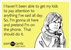 I haven't been able to get my kids to pay attention to anything I've said all day. So, I'm gonna sit here and pretend I'm on the phone. That should do it.