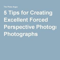 5 Tips for Creating Excellent Forced Perspective Photographs