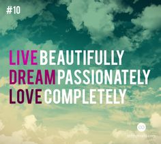Live Beautifully.  Dream Passionately.  Love Completely.