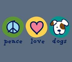 Peace Love Dogs. Life is Good.