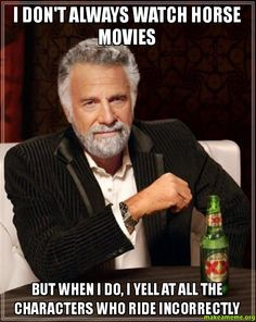 I don't always watch horse movies - but when I do, I yell at all the characters who ride incorrectly - The Most Interesting Man in the World...