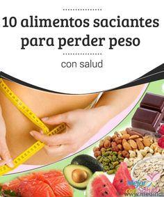 10 alimentos saciantes para perder peso con salud  Todas sabemos que perder peso no es precisamente fácil. Las dietas milagro no existen y siempre se requiere algo de esfuerzo por nuestra parte.