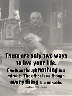 """""""There are only two ways to live your life. One is as though nothing is a miracle. The other is as though everything is a miracle."""" - Albert Einstein"""