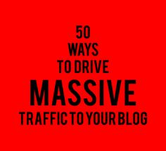 50 ways to drive massive traffic to your blog.