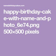 happy-birthday-cake-with-name-and-photo_6e74.png 500×500 pixels