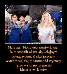 Marysia - blondynka martwiła się, że mechanik okaże się kolejnym naciągaczem. Z ulgą przyjęła wiadomość, że jej samochód wymaga tylko wymiany płynu do kierunkowskazów – Polish Memes, Everything And Nothing, Hilarious, Funny, Humor, Entertaining, Pictures, Marriage, Humour