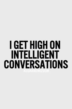 """I get high on intelligent conversations."""