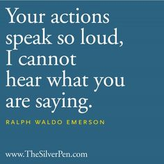 Your actions speak so loud, I cannot hear what you are saying. •Ralph Waldo Emerson