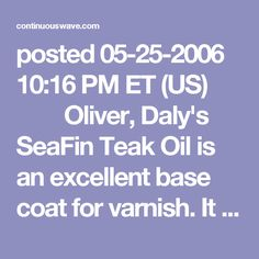 posted 05-25-2006 10:16 PM ET (US)    Oliver, Daly's SeaFin Teak Oil is an excellent base coat for varnish. It is a myth that you cannot varnish over an oil coat like SeaFin. Varnish itself is made using oil, and we are not talking motor oil here. For all intents and purposes Daly' SeaFin Teak Oil *is* a very dilute varnish.  I do not particularly enjoy doing brightwork so my methods tend towards the simple and reliable. I like to apply SeaFin to wood sanded to at least 220 grit and…