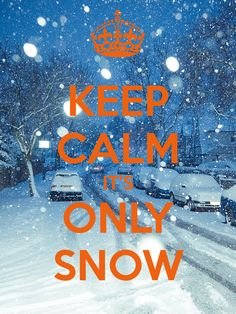 KEEP CALM IT'S ONLY SNOW!  Everyone else's panicking just gets me another day off of work!