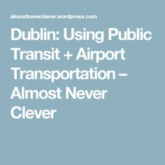 Dublin: Using Public Transit + Airport Transportation – Almost Never Clever