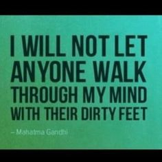 """I will not let anyone walk through my mind with their dirty feet."" ~Mahatma Gandhi"