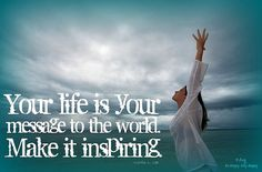 Your life is your message to the world. Make it inspiring. ~Lorrin L. Lee