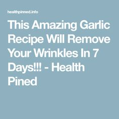 This Amazing Garlic Recipe Will Remove Your Wrinkles In 7 Days!!! - Health Pined