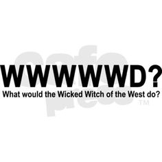 What would the wicked witch of the west do? Need.
