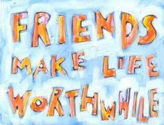 So true.Where would I be without friends that will come and came my way,far and near? I may not have seen them or talked with them  for long periods of time but they will always be a part of me.Been lucky to have forged great friendships some go way way back but they feel as close to me as when we met.