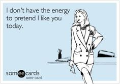 I don't have the energy to pretend I like you today...lol.