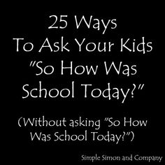 "25 Ways to Ask Your Kids ""So How Was School Today?"""