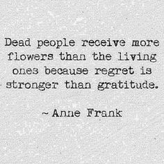 Sad but very true. Forget sending me flowers when I am dead.... It's pointless.