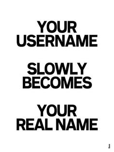 Your username…slowly becomes…your real name.
